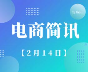 湖南省工业互联网企业积极行动数字化助力复工;元宵后生鲜成交额同比增长4.58倍丨2月14日【电商简讯】