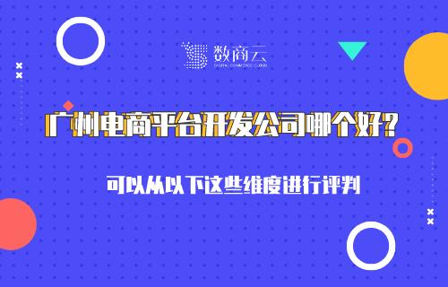 广州电商平台开发公司哪个好?可以从以下这些维度进行评判