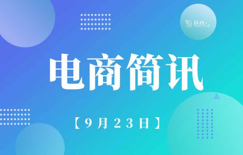 安徽省将加快推进跨境电商与制造融合发展;天猫超市宣布成为茅台电商渠道服务商丨9月23日【电商简讯】