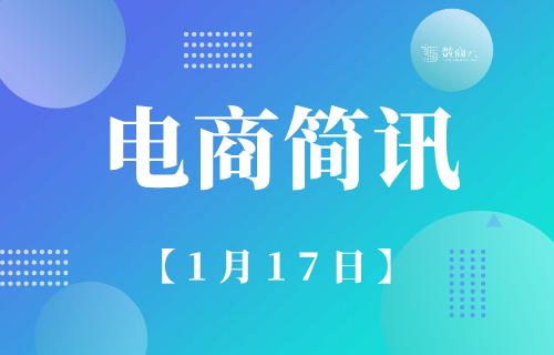 2022年四川省电商交易规模将达5.5万亿元;微信支付推出春节跨境支付优惠活动丨1月17日【电商简讯】